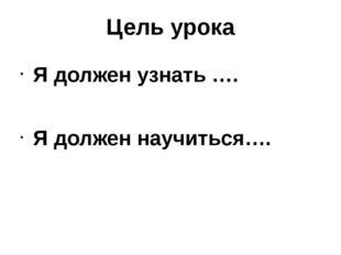 Цель урока Я должен узнать …. Я должен научиться….