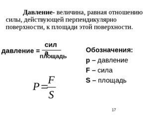 Давление- величина, равная отношению силы, действующей перпендикулярно повер
