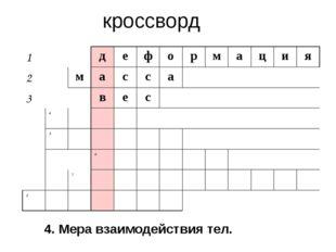 кроссворд 4. Мера взаимодействия тел. 1 д е ф о р м а ц и я 2 м а с с а 3 в е