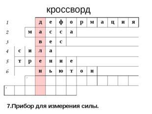 кроссворд 7.Прибор для измерения силы. 1 д е ф о р м а ц и я 2 м а с с а 3 в