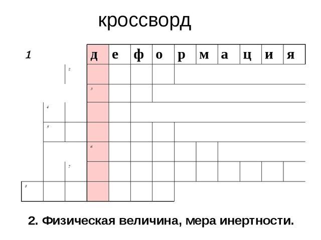 кроссворд 2. Физическая величина, мера инертности. 1 д е ф о р м а ц и я 2 3...