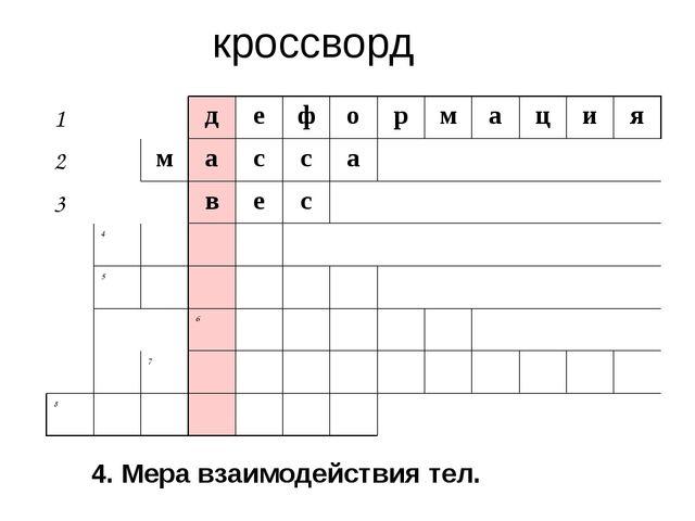 кроссворд 4. Мера взаимодействия тел. 1 д е ф о р м а ц и я 2 м а с с а 3 в е...