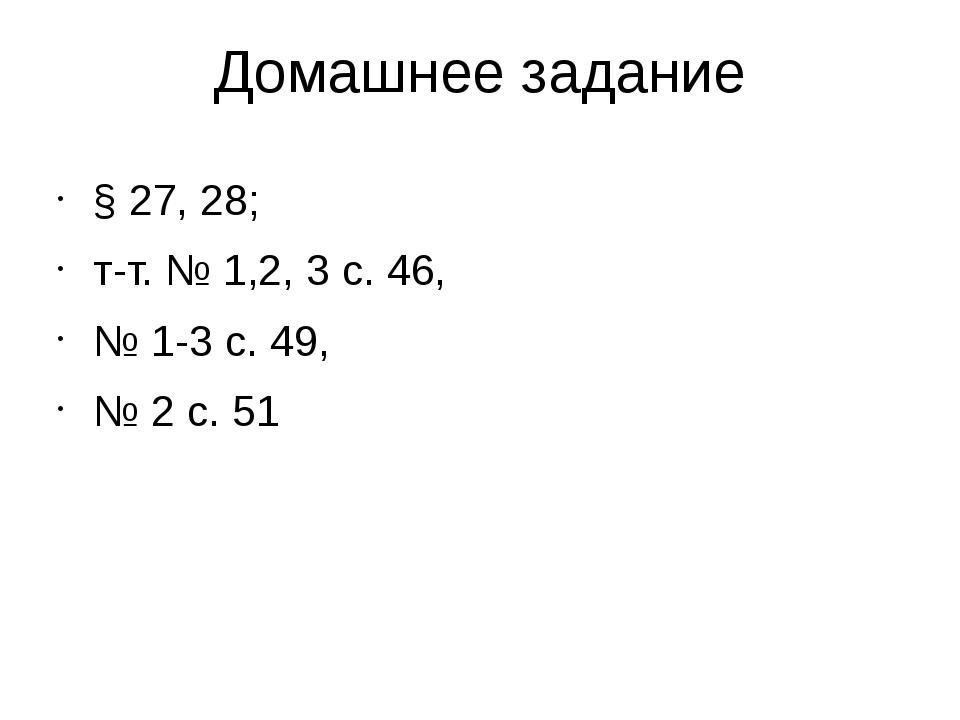 Домашнее задание § 27, 28; т-т. № 1,2, 3 с. 46, № 1-3 с. 49, № 2 с. 51