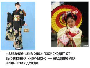 Название «кимоно» происходит от выражения киру-моно — надеваемая вещь или од