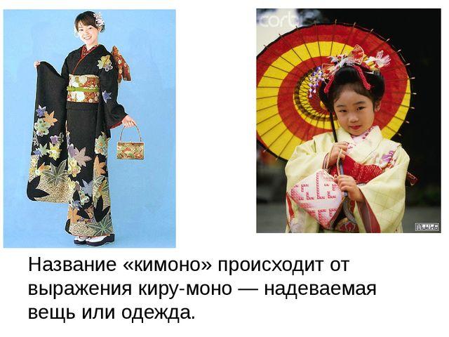 Название «кимоно» происходит от выражения киру-моно — надеваемая вещь или од...