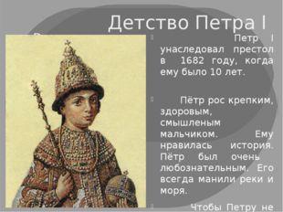 Детство Петра I Петр I унаследовал престол в 1682 году, когда ему было 10 лет