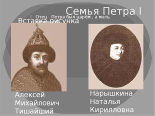 Семья Петра I Отец Петра был царём , а мать дворянкой. Алексей Михайлович Тиш