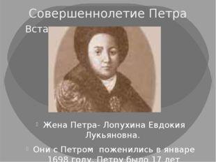 Совершеннолетие Петра Жена Петра- Лопухина Евдокия Лукьяновна. Они с Петром п