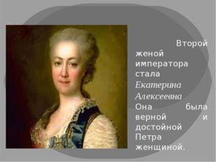 Второй женой императора стала Екатерина Алексеевна Она была верной и достойн