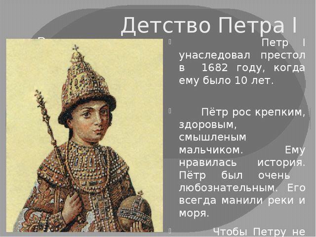 Детство Петра I Петр I унаследовал престол в 1682 году, когда ему было 10 лет...