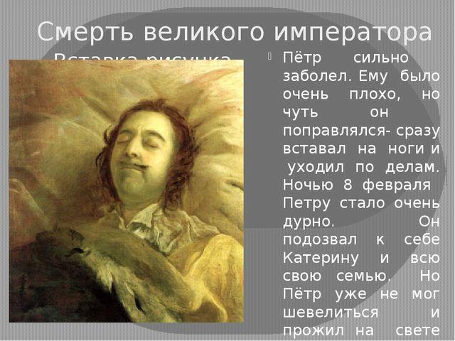 Смерть великого императора Пётр сильно заболел. Ему было очень плохо, но чуть...