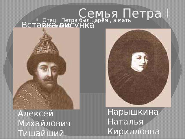 Семья Петра I Отец Петра был царём , а мать дворянкой. Алексей Михайлович Тиш...