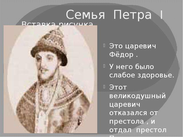 Семья Петра I Это царевич Фёдор . У него было слабое здоровье. Этот великодуш...