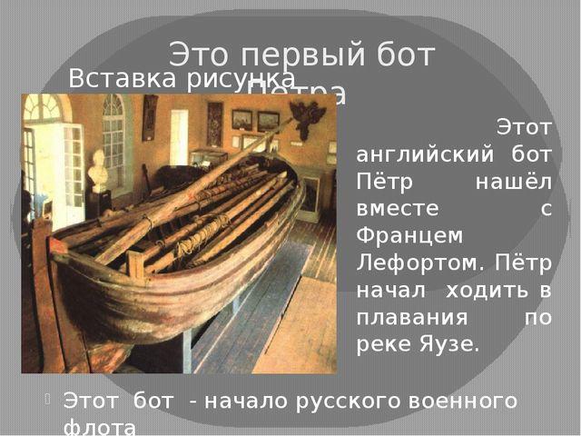 Это первый бот Петра Этот бот - начало русского военного флота Этот английски...