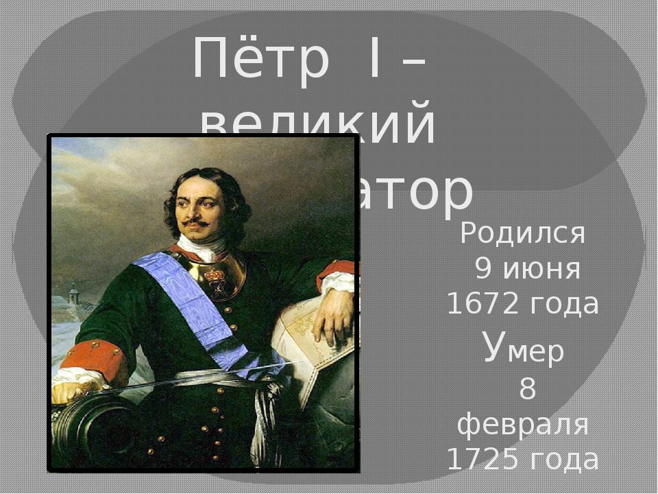Пётр I – великий император Родился 9 июня 1672 года Умер 8 февраля 1725 года