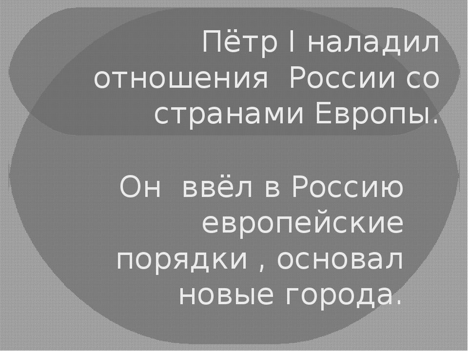 Пётр I наладил отношения России со странами Европы. Он ввёл в Россию европейс...
