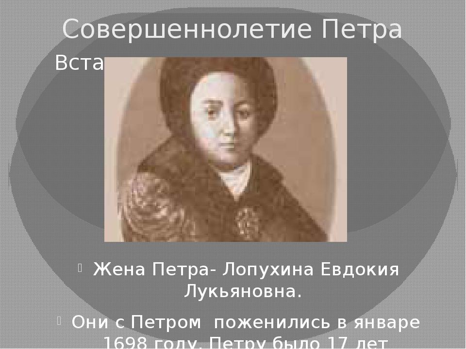 Совершеннолетие Петра Жена Петра- Лопухина Евдокия Лукьяновна. Они с Петром п...