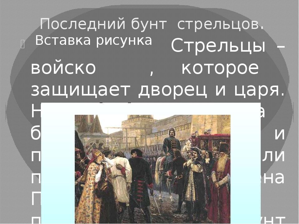 Последний бунт стрельцов. Стрельцы – войско , которое защищает дворец и царя....