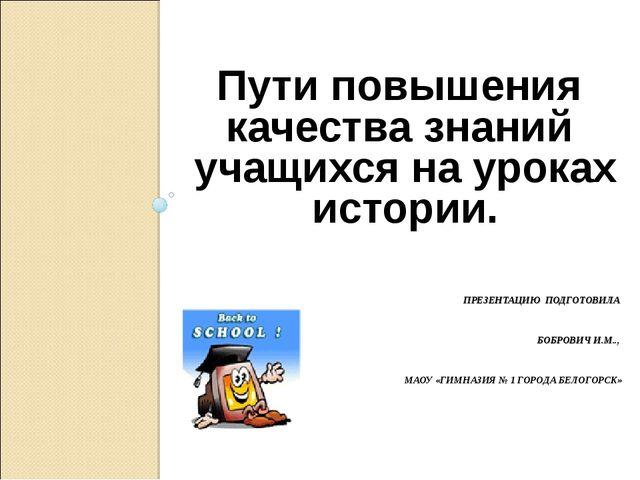 ПРЕЗЕНТАЦИЮ ПОДГОТОВИЛА БОБРОВИЧ И.М.., МАОУ «ГИМНАЗИЯ № 1 ГОРОДА БЕЛОГОРСК»...