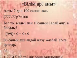 «Білім арқаны» Алты 7-ден 100 санын жаз. (777-77):7=100 Бес тоғыздықпен 10сан