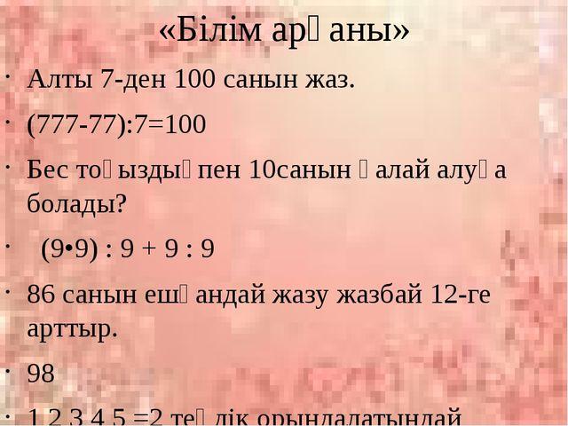 «Білім арқаны» Алты 7-ден 100 санын жаз. (777-77):7=100 Бес тоғыздықпен 10сан...
