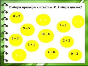 Выбери примеры с ответом 4! Собери цветок! 8 – 2 6 – 3 7 – 3 9 – 5 3 + 1 10