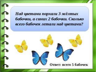 Над цветами порхали 3 жёлтых бабочки, а синих2 бабочки. Сколько всего бабоч