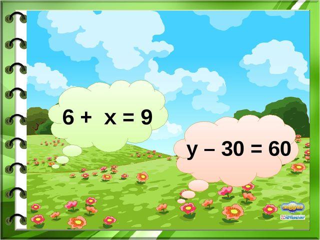 6 + х = 9 у – 30 = 60