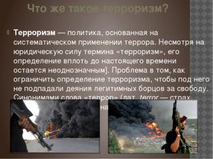 Что же такое терроризм? Терроризм— политика, основанная на систематическом п