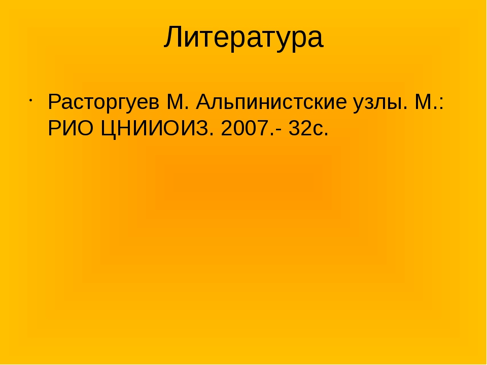 Литература Расторгуев М. Альпинистские узлы. М.: РИО ЦНИИОИЗ. 2007.- 32с.