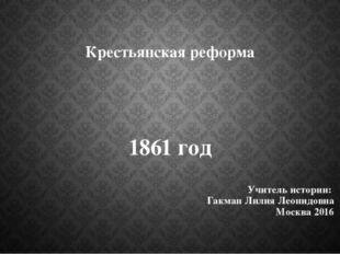 Крестьянская реформа 1861 год Учитель истории: Гакман Лилия Леонидовна Москва