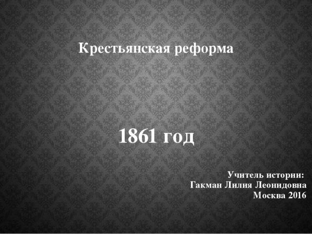 Крестьянская реформа 1861 год Учитель истории: Гакман Лилия Леонидовна Москва...