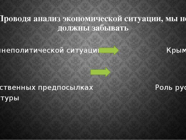Проводя анализ экономической ситуации, мы не должны забывать О внешнеполитиче...