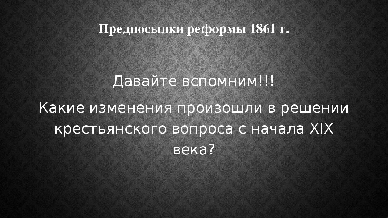 Предпосылки реформы 1861 г. Давайте вспомним!!! Какие изменения произошли в р...