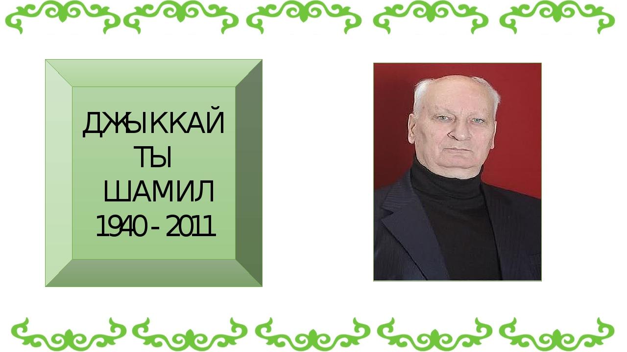 ДЖЫККАЙТЫ ШАМИЛ 1940 - 2011