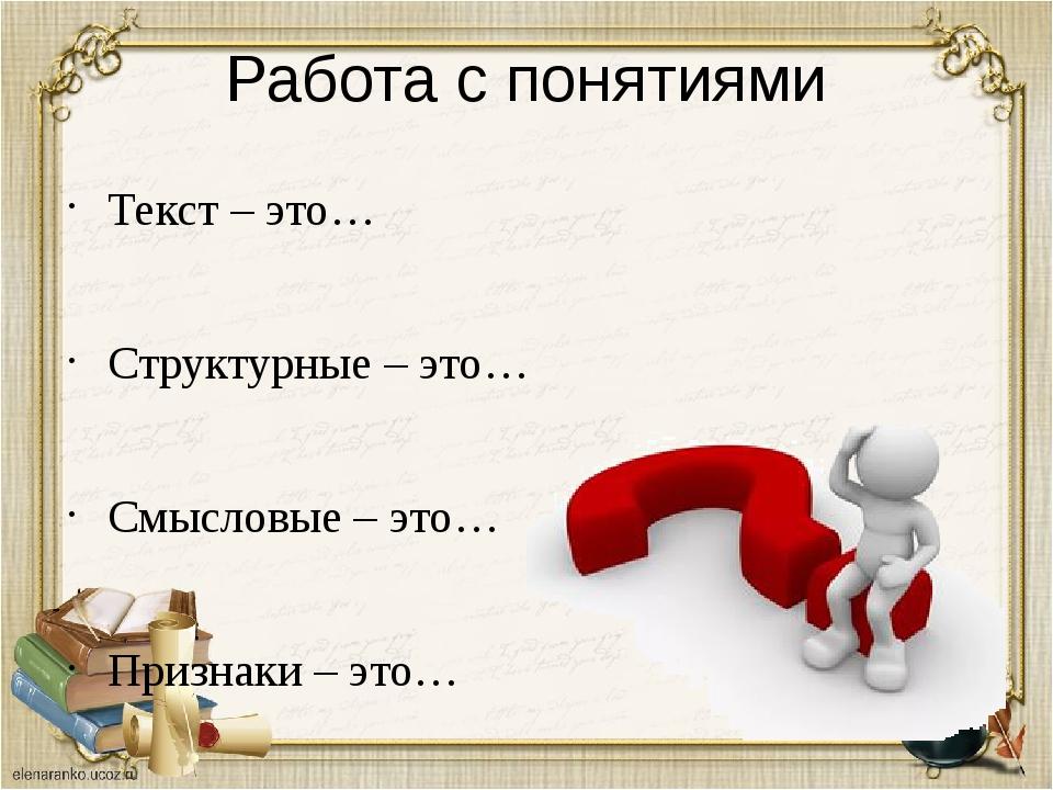 Работа с понятиями Текст – это… Структурные – это… Смысловые – это… Признаки...