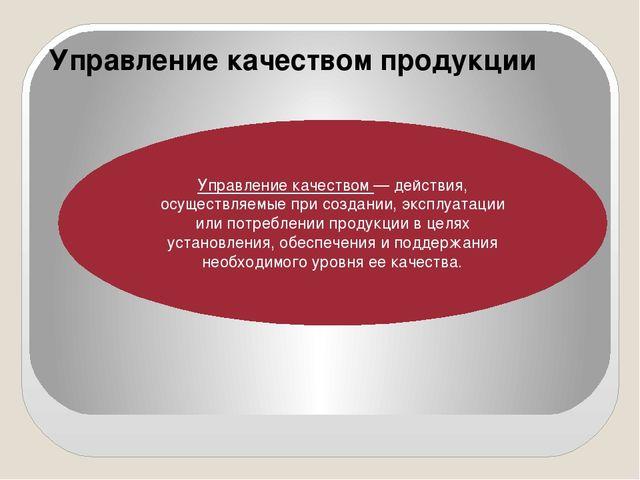 Управление качеством продукции Управление качеством— действия, осуществляемы...