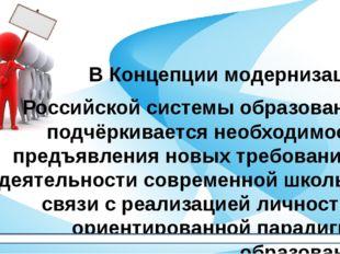 В Концепции модернизации Российской системы образования подчёркивается необхо