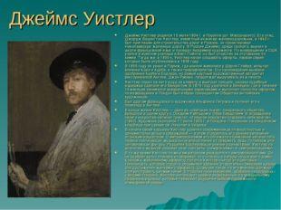 Джеймс Уистлер Джеймс Уистлер родился 10 июля 1834 г. в Лоуэлле (шт. Массачус