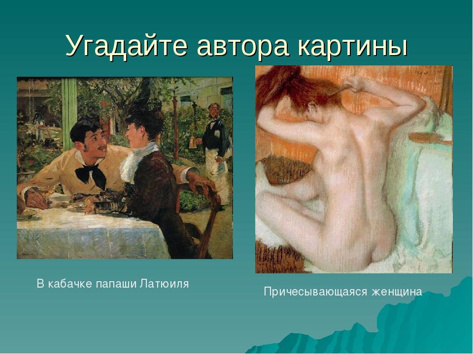 Угадайте автора картины В кабачке папаши Латюиля Причесывающаяся женщина