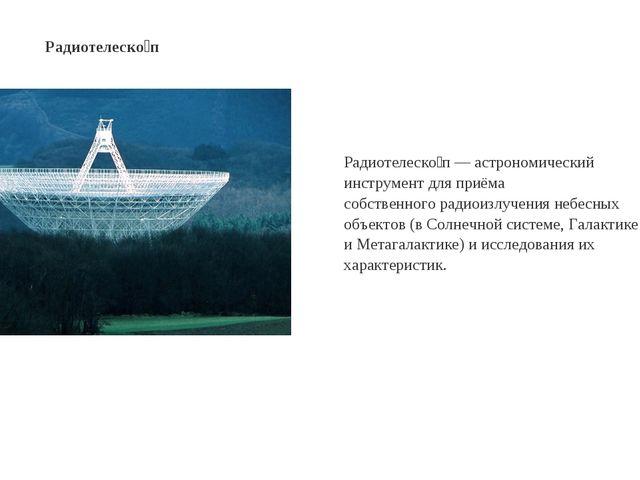 Радиотелеско́п— астрономический инструмент для приёма собственногорадиоизлу...