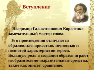 Вступление Владимир Галактионович Короленко- замечательный мастер слова. Его