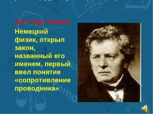 Ом Георг Симон Немецкий физик, открыл закон, названный его именем, первый вве