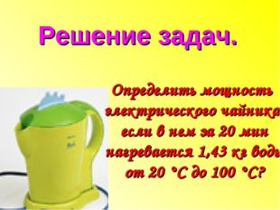 Определить мощность электрического чайника, если в нем за 20 мин нагревается