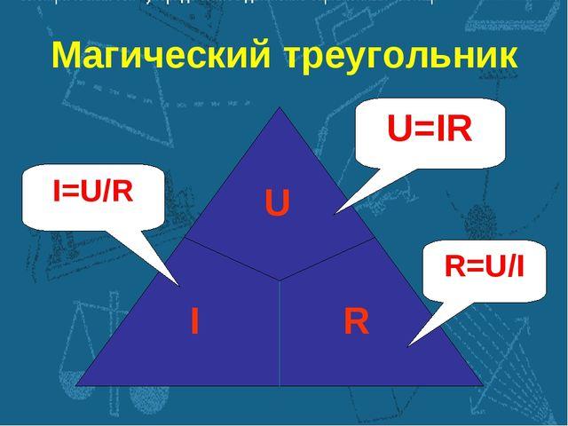 Магический треугольник I=U/R U=IR R=U/I
