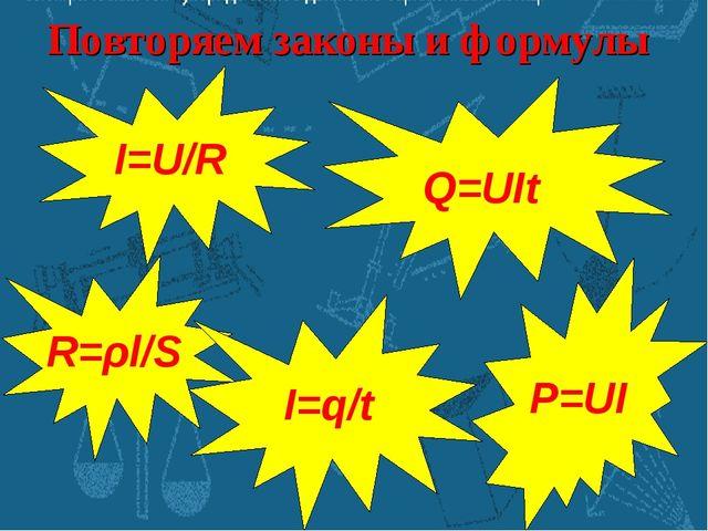 Повторяем законы и формулы I=U/R R=ρl/S I=q/t P=UI Q=UIt