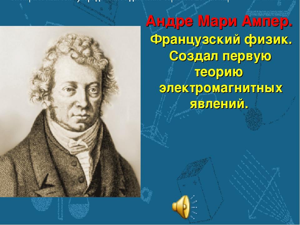 Андре Мари Ампер. Французский физик. Создал первую теорию электромагнитных яв...