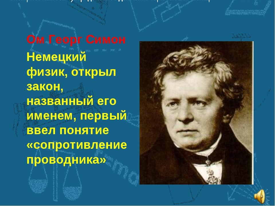 Ом Георг Симон Немецкий физик, открыл закон, названный его именем, первый вве...
