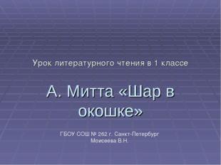 Урок литературного чтения в 1 классе А. Митта «Шар в окошке» ГБОУ СОШ № 262 г