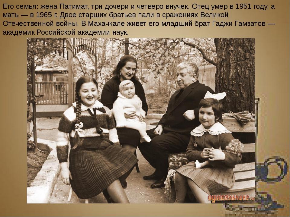 Его семья: жена Патимат, три дочери и четверо внучек. Отец умер в 1951 году,...